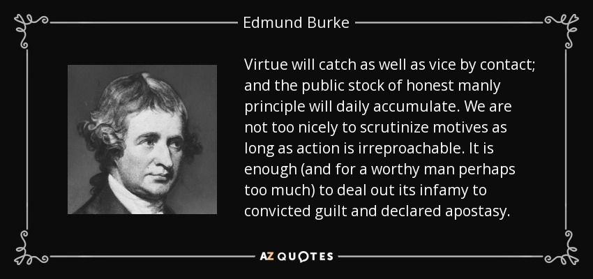 Virtue will catch as well as vice by contact; and the public stock of honest manly principle will daily accumulate. We are not too nicely to scrutinize motives as long as action is irreproachable. It is enough (and for a worthy man perhaps too much) to deal out its infamy to convicted guilt and declared apostasy. - Edmund Burke