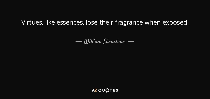 Virtues, like essences, lose their fragrance when exposed. - William Shenstone