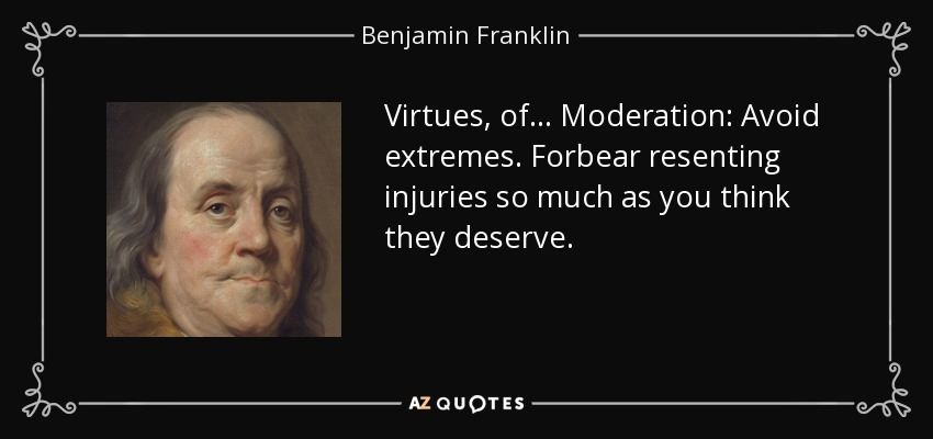 Virtues, of ... Moderation: Avoid extremes. Forbear resenting injuries so much as you think they deserve. - Benjamin Franklin