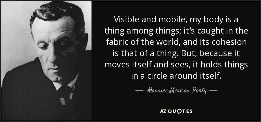 Visible and mobile, my body is a thing among things; it's caught in the fabric of the world, and its cohesion is that of a thing. But, because it moves itself and sees, it holds things in a circle around itself. - Maurice Merleau-Ponty