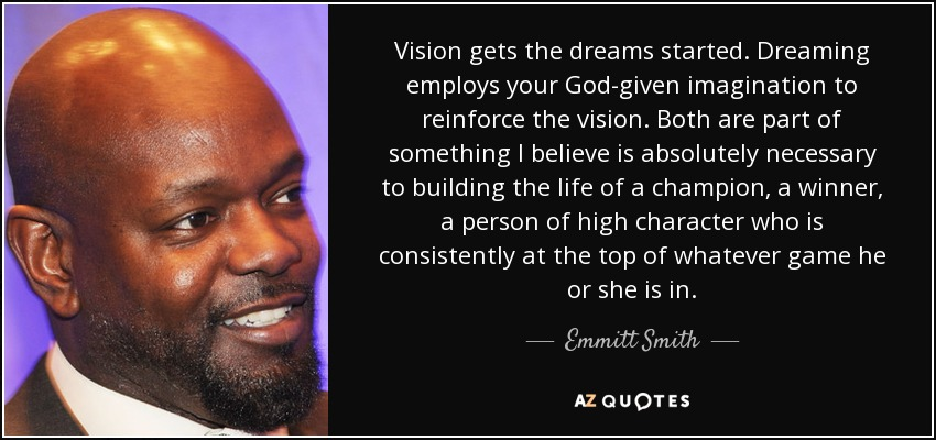 Vision gets the dreams started. Dreaming employs your God-given imagination to reinforce the vision. Both are part of something I believe is absolutely necessary to building the life of a champion, a winner, a person of high character who is consistently at the top of whatever game he or she is in. - Emmitt Smith