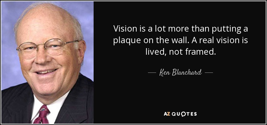 Vision is a lot more than putting a plaque on the wall. A real vision is lived, not framed. - Ken Blanchard