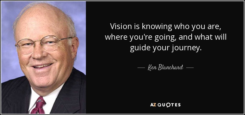 Vision is knowing who you are, where you're going, and what will guide your journey. - Ken Blanchard