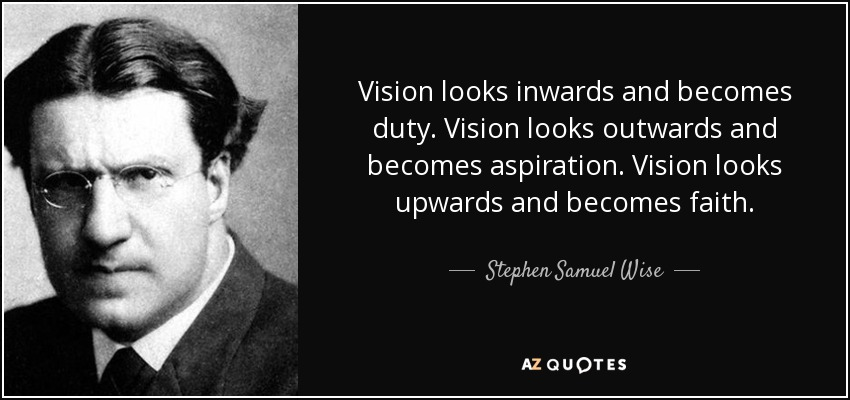 Vision looks inwards and becomes duty. Vision looks outwards and becomes aspiration. Vision looks upwards and becomes faith. - Stephen Samuel Wise