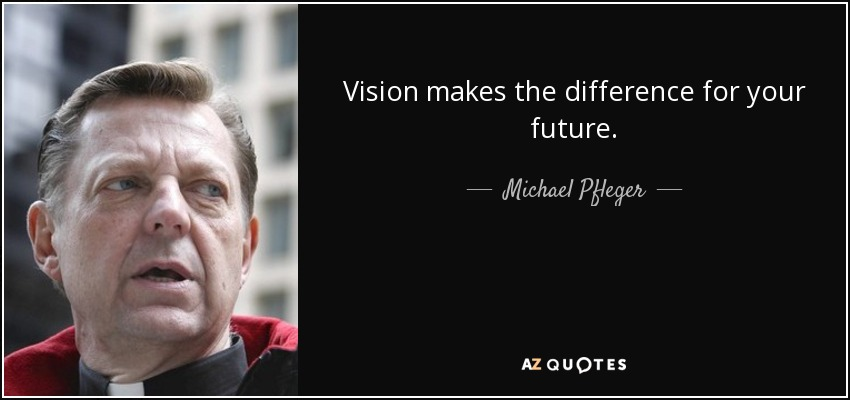 Vision makes the difference for your future. - Michael Pfleger