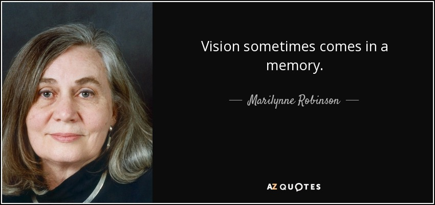 Vision sometimes comes in a memory. - Marilynne Robinson