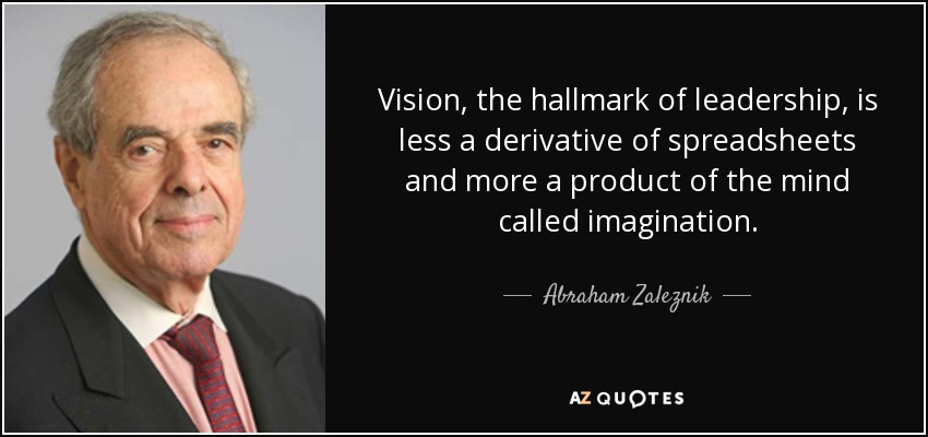 Vision, the hallmark of leadership, is less a derivative of spreadsheets and more a product of the mind called imagination. - Abraham Zaleznik