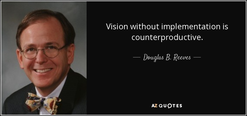 Vision without implementation is counterproductive. - Douglas B. Reeves