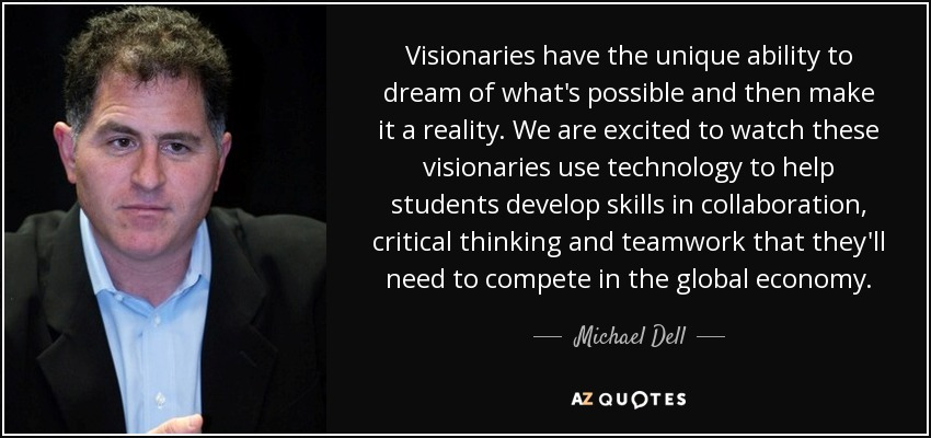 Visionaries have the unique ability to dream of what's possible and then make it a reality. We are excited to watch these visionaries use technology to help students develop skills in collaboration, critical thinking and teamwork that they'll need to compete in the global economy. - Michael Dell