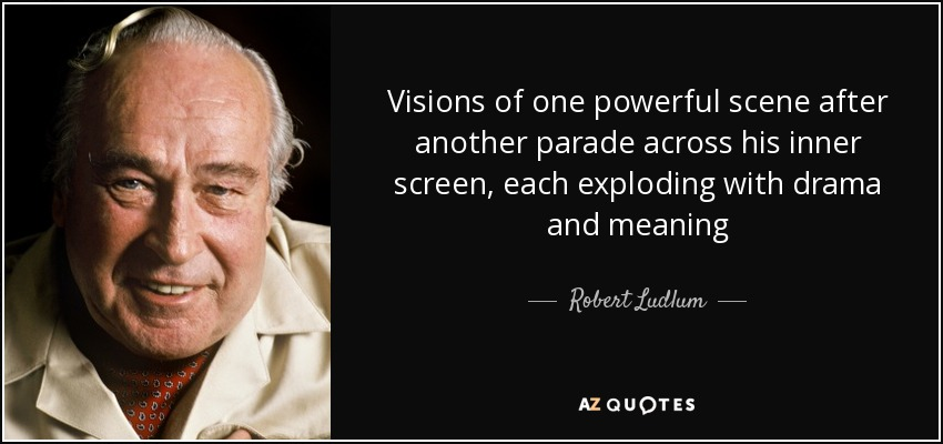 Visions of one powerful scene after another parade across his inner screen, each exploding with drama and meaning - Robert Ludlum