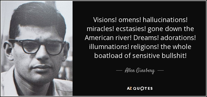 Visions! omens! hallucinations! miracles! ecstasies! gone down the American river! Dreams! adorations! illumnations! religions! the whole boatload of sensitive bullshit! - Allen Ginsberg