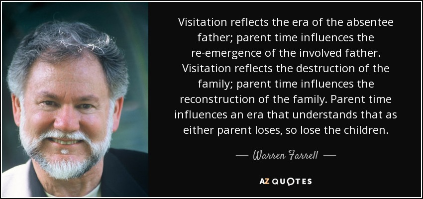 Visitation reflects the era of the absentee father; parent time influences the re-emergence of the involved father. Visitation reflects the destruction of the family; parent time influences the reconstruction of the family. Parent time influences an era that understands that as either parent loses, so lose the children. - Warren Farrell