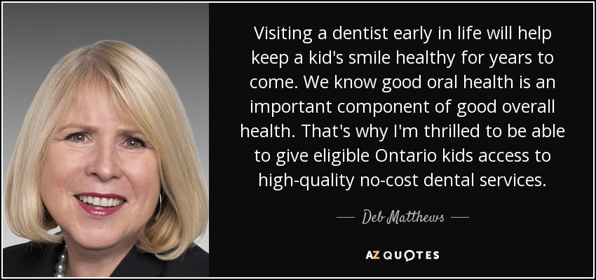 Visiting a dentist early in life will help keep a kid's smile healthy for years to come. We know good oral health is an important component of good overall health. That's why I'm thrilled to be able to give eligible Ontario kids access to high-quality no-cost dental services. - Deb Matthews