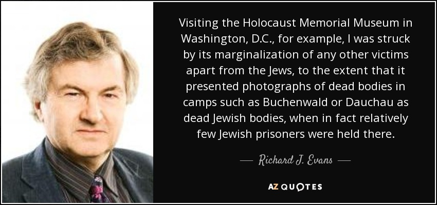 Visiting the Holocaust Memorial Museum in Washington, D.C., for example, I was struck by its marginalization of any other victims apart from the Jews, to the extent that it presented photographs of dead bodies in camps such as Buchenwald or Dauchau as dead Jewish bodies, when in fact relatively few Jewish prisoners were held there. - Richard J. Evans