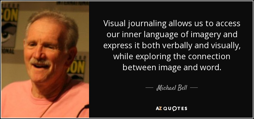 Visual journaling allows us to access our inner language of imagery and express it both verbally and visually, while exploring the connection between image and word. - Michael Bell