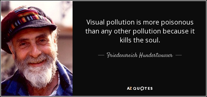 Visual pollution is more poisonous than any other pollution because it kills the soul. - Friedensreich Hundertwasser