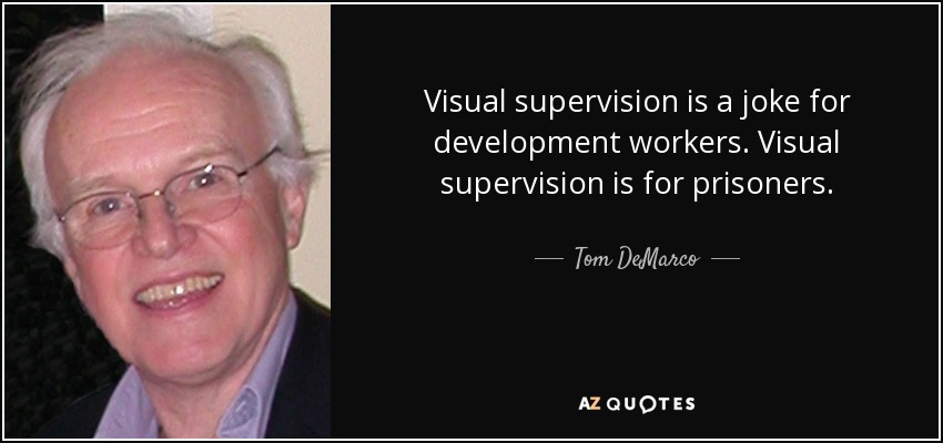 Visual supervision is a joke for development workers. Visual supervision is for prisoners. - Tom DeMarco