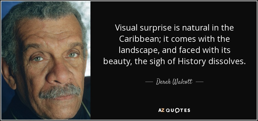 Visual surprise is natural in the Caribbean; it comes with the landscape, and faced with its beauty, the sigh of History dissolves. - Derek Walcott