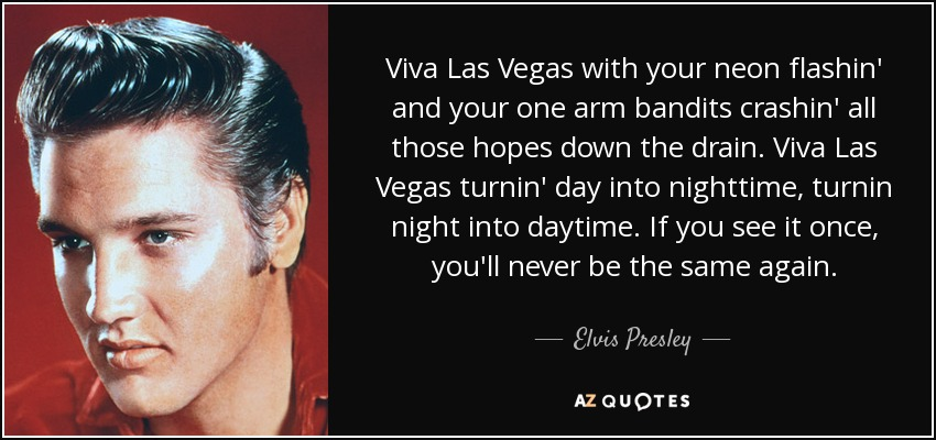 Viva Las Vegas with your neon flashin' and your one arm bandits crashin' all those hopes down the drain. Viva Las Vegas turnin' day into nighttime, turnin night into daytime. If you see it once, you'll never be the same again. - Elvis Presley