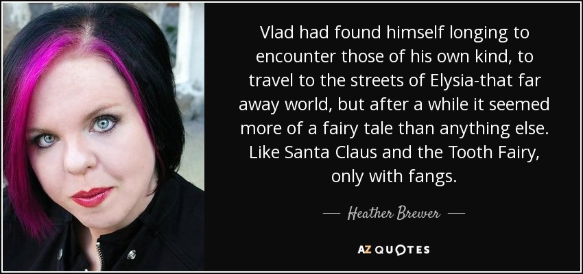 Vlad had found himself longing to encounter those of his own kind, to travel to the streets of Elysia-that far away world, but after a while it seemed more of a fairy tale than anything else. Like Santa Claus and the Tooth Fairy, only with fangs. - Heather Brewer