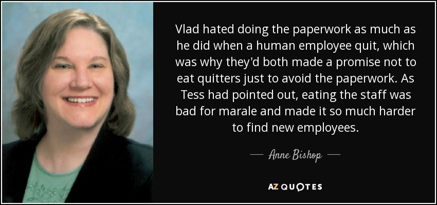 Vlad hated doing the paperwork as much as he did when a human employee quit, which was why they'd both made a promise not to eat quitters just to avoid the paperwork. As Tess had pointed out, eating the staff was bad for marale and made it so much harder to find new employees. - Anne Bishop