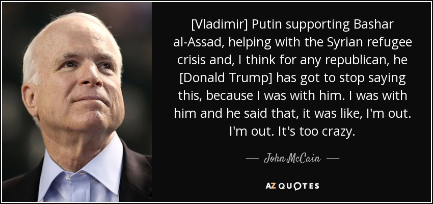 [Vladimir] Putin supporting Bashar al-Assad, helping with the Syrian refugee crisis and, I think for any republican, he [Donald Trump] has got to stop saying this, because I was with him. I was with him and he said that, it was like, I'm out. I'm out. It's too crazy. - John McCain