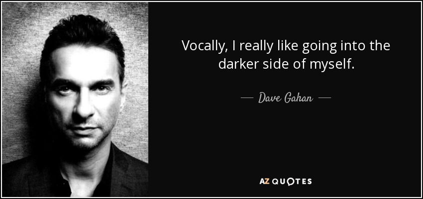 Vocally, I really like going into the darker side of myself. - Dave Gahan