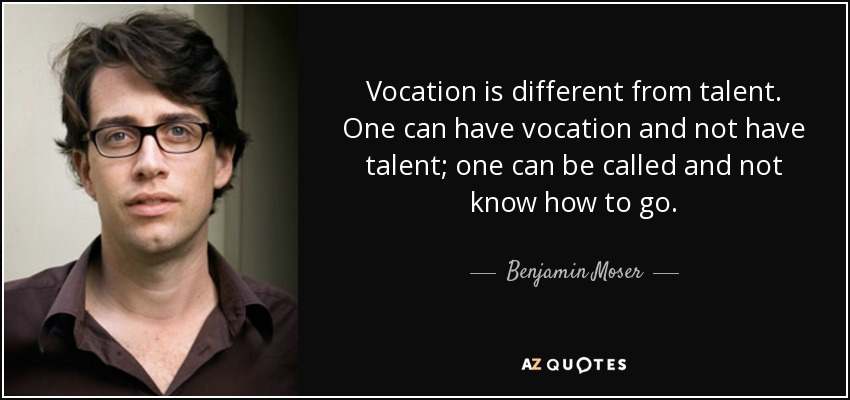 Vocation is different from talent. One can have vocation and not have talent; one can be called and not know how to go. - Benjamin Moser