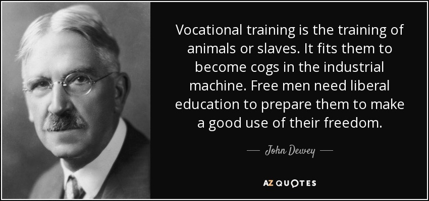 Vocational training is the training of animals or slaves. It fits them to become cogs in the industrial machine. Free men need liberal education to prepare them to make a good use of their freedom. - John Dewey