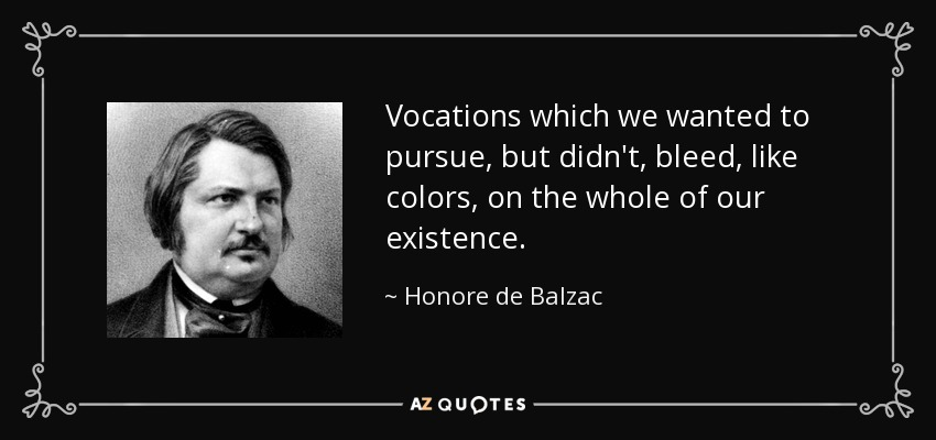 Vocations which we wanted to pursue, but didn't, bleed, like colors, on the whole of our existence. - Honore de Balzac