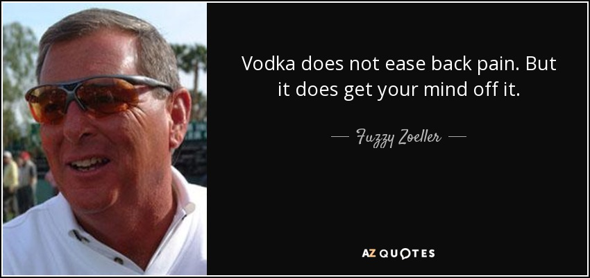 Vodka does not ease back pain. But it does get your mind off it. - Fuzzy Zoeller