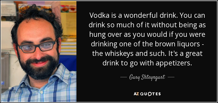 Vodka is a wonderful drink. You can drink so much of it without being as hung over as you would if you were drinking one of the brown liquors - the whiskeys and such. It's a great drink to go with appetizers. - Gary Shteyngart