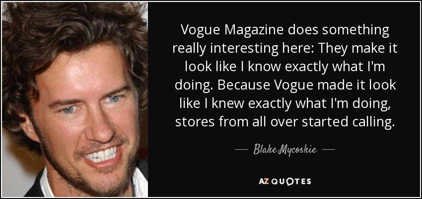 Vogue Magazine does something really interesting here: They make it look like I know exactly what I'm doing. Because Vogue made it look like I knew exactly what I'm doing, stores from all over started calling. - Blake Mycoskie