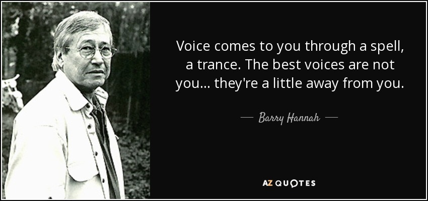 Voice comes to you through a spell, a trance. The best voices are not you... they're a little away from you. - Barry Hannah