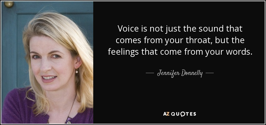 Voice is not just the sound that comes from your throat, but the feelings that come from your words. - Jennifer Donnelly