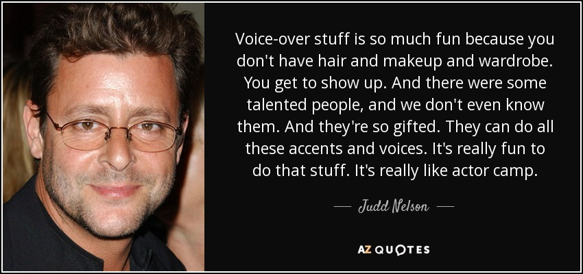 Voice-over stuff is so much fun because you don't have hair and makeup and wardrobe. You get to show up. And there were some talented people, and we don't even know them. And they're so gifted. They can do all these accents and voices. It's really fun to do that stuff. It's really like actor camp. - Judd Nelson