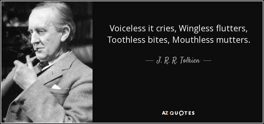 Voiceless it cries, Wingless flutters, Toothless bites, Mouthless mutters. - J. R. R. Tolkien