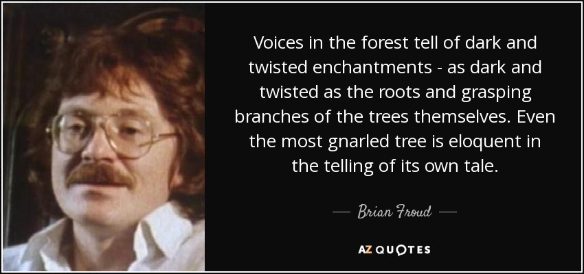 Voices in the forest tell of dark and twisted enchantments - as dark and twisted as the roots and grasping branches of the trees themselves. Even the most gnarled tree is eloquent in the telling of its own tale. - Brian Froud