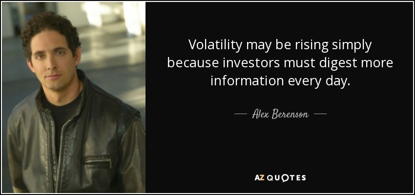 Volatility may be rising simply because investors must digest more information every day. - Alex Berenson
