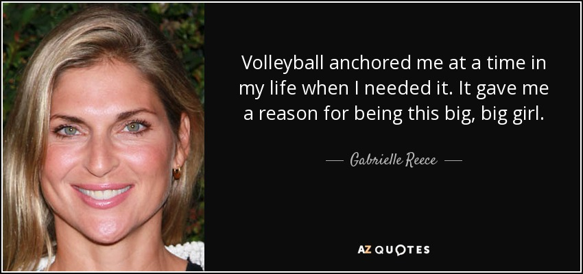 Volleyball anchored me at a time in my life when I needed it. It gave me a reason for being this big, big girl. - Gabrielle Reece