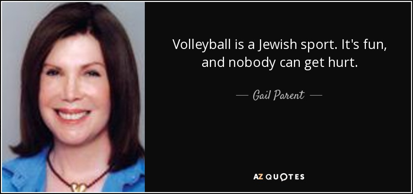 Volleyball is a Jewish sport. It's fun, and nobody can get hurt. - Gail Parent