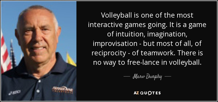 Volleyball is one of the most interactive games going. It is a game of intuition, imagination, improvisation - but most of all, of reciprocity - of teamwork. There is no way to free-lance in volleyball. - Marv Dunphy