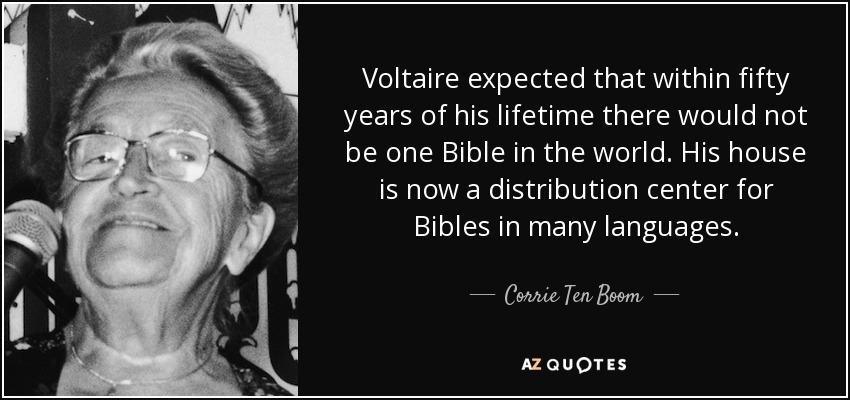 Voltaire expected that within fifty years of his lifetime there would not be one Bible in the world. His house is now a distribution center for Bibles in many languages. - Corrie Ten Boom