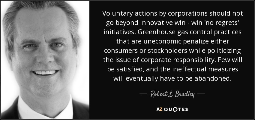 Voluntary actions by corporations should not go beyond innovative win - win 'no regrets' initiatives. Greenhouse gas control practices that are uneconomic penalize either consumers or stockholders while politicizing the issue of corporate responsibility. Few will be satisfied, and the ineffectual measures will eventually have to be abandoned. - Robert L. Bradley, Jr.