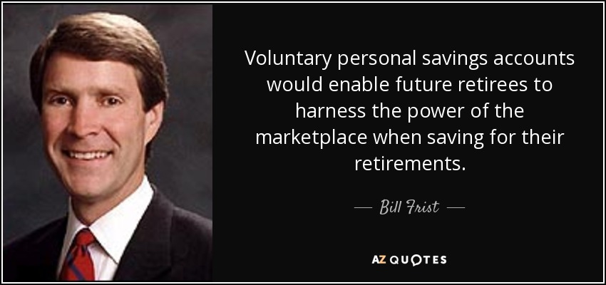 Voluntary personal savings accounts would enable future retirees to harness the power of the marketplace when saving for their retirements. - Bill Frist