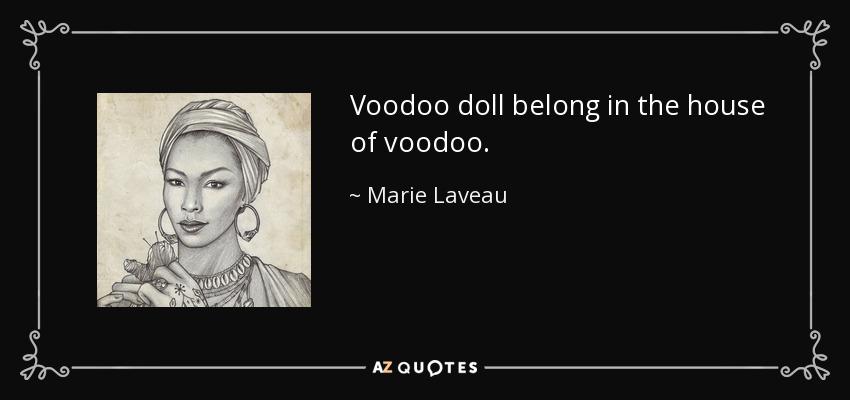 Voodoo doll belong in the house of voodoo. - Marie Laveau