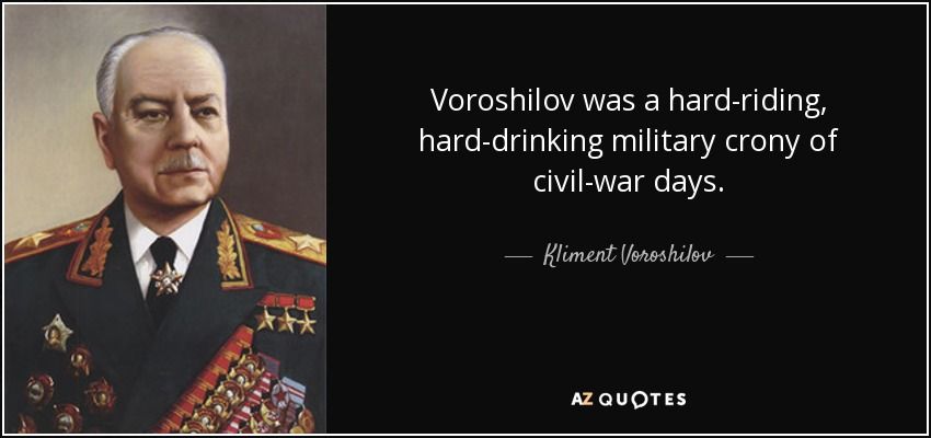 Voroshilov was a hard-riding, hard-drinking military crony of civil-war days. - Kliment Voroshilov