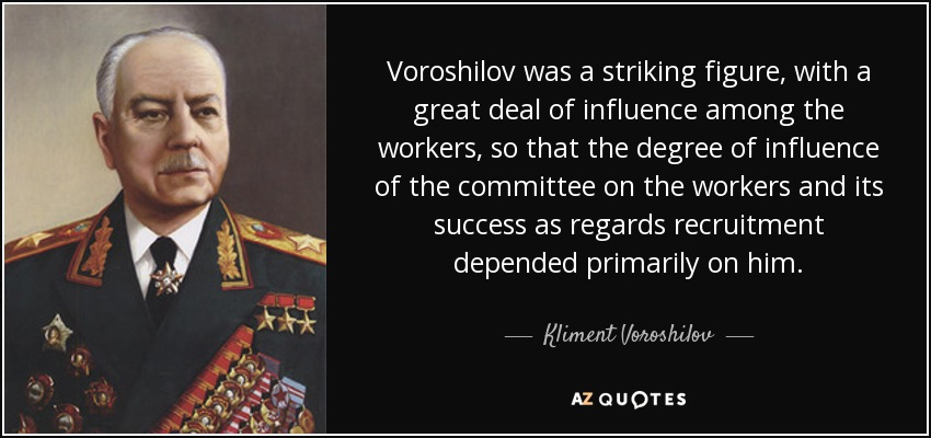 Voroshilov was a striking figure, with a great deal of influence among the workers, so that the degree of influence of the committee on the workers and its success as regards recruitment depended primarily on him. - Kliment Voroshilov