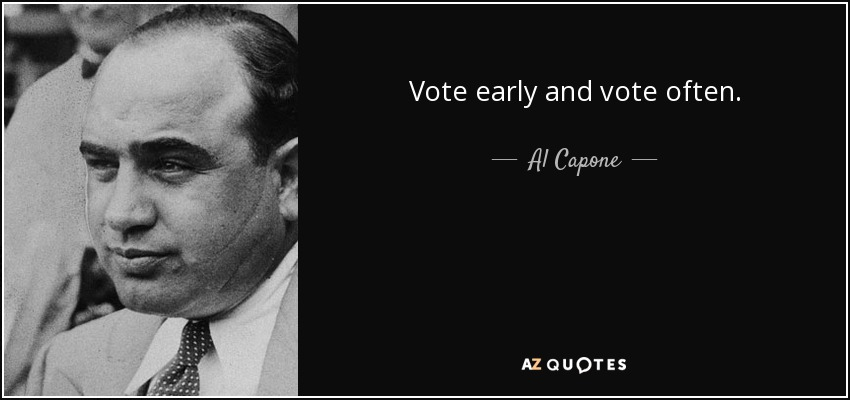 Vote early and vote often. - Al Capone