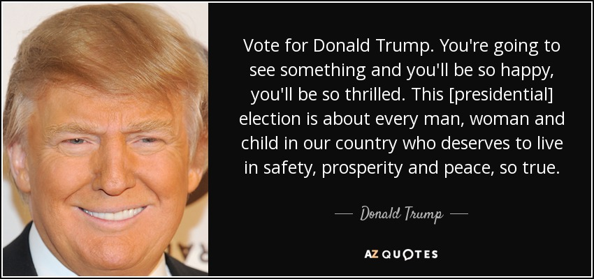 Vote for Donald Trump. You're going to see something and you'll be so happy, you'll be so thrilled. This [presidential] election is about every man, woman and child in our country who deserves to live in safety, prosperity and peace, so true. - Donald Trump